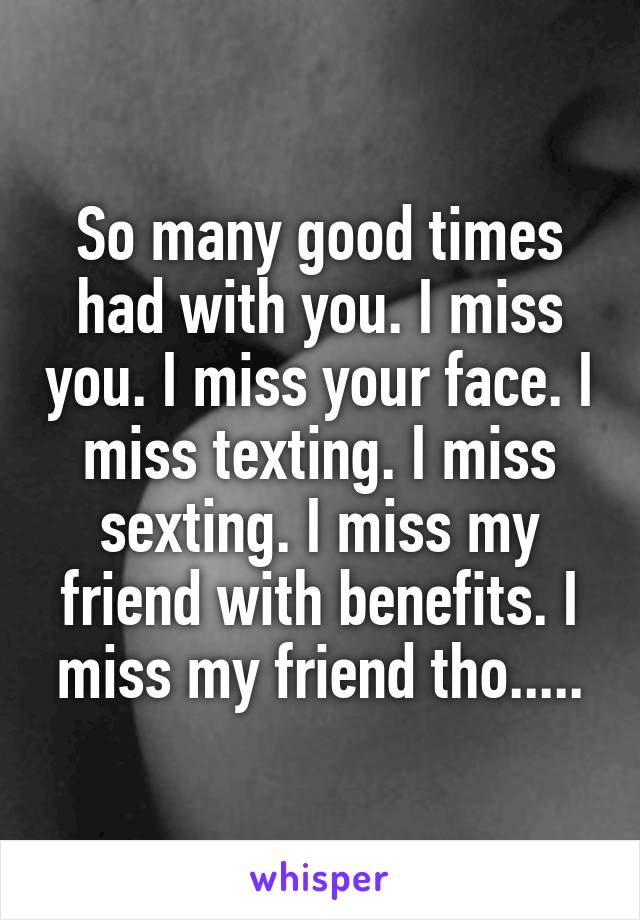 So many good times had with you. I miss you. I miss your face. I miss texting. I miss sexting. I miss my friend with benefits. I miss my friend tho.....