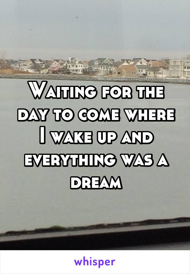 Waiting for the day to come where I wake up and everything was a dream