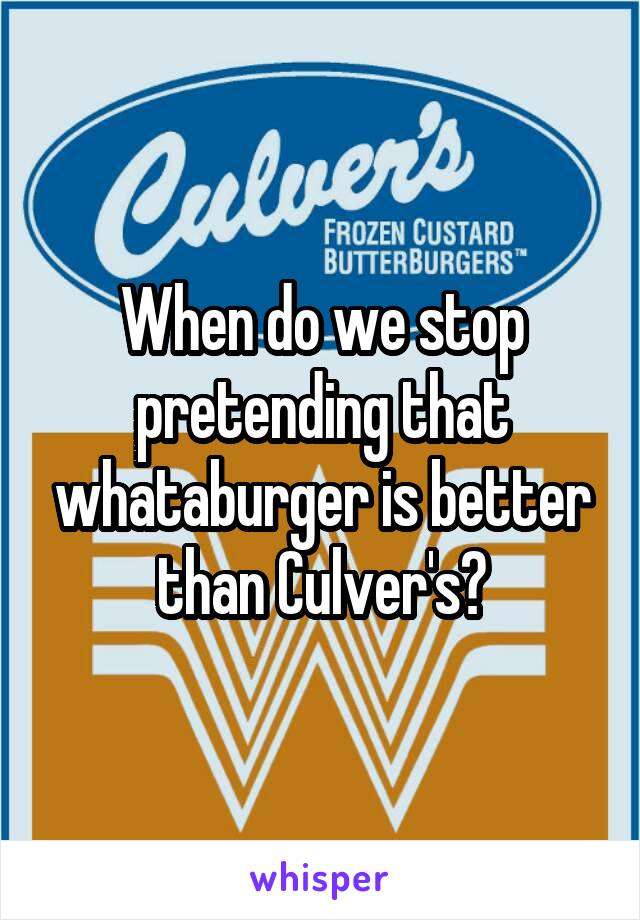 When do we stop pretending that whataburger is better than Culver's?