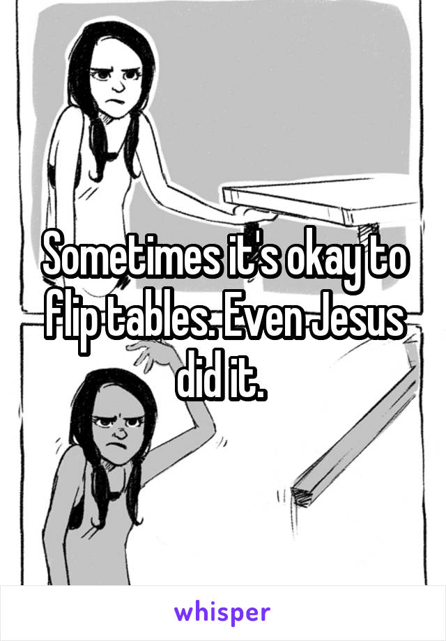 Sometimes it's okay to flip tables. Even Jesus did it.