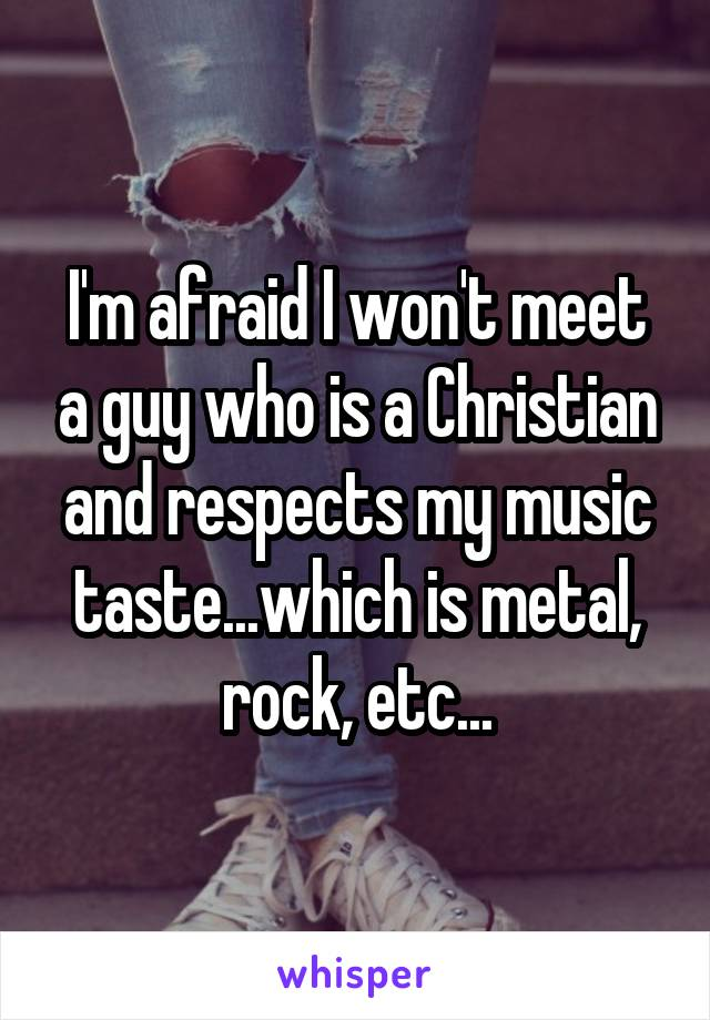 I'm afraid I won't meet a guy who is a Christian and respects my music taste...which is metal, rock, etc...