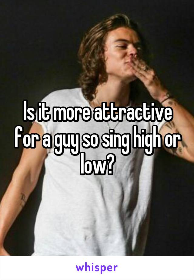 Is it more attractive for a guy so sing high or low?
