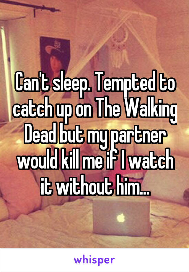 Can't sleep. Tempted to catch up on The Walking Dead but my partner would kill me if I watch it without him...