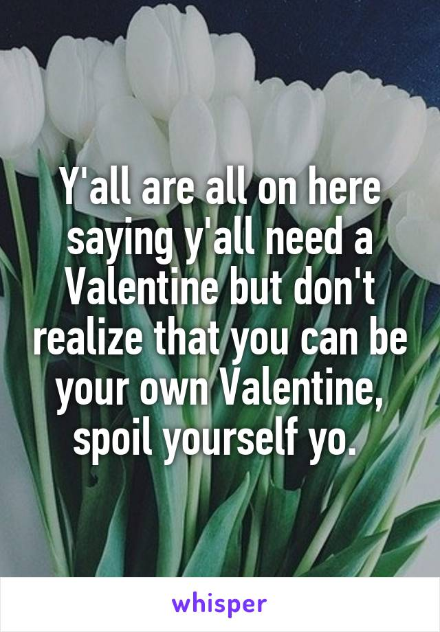 Y'all are all on here saying y'all need a Valentine but don't realize that you can be your own Valentine, spoil yourself yo.