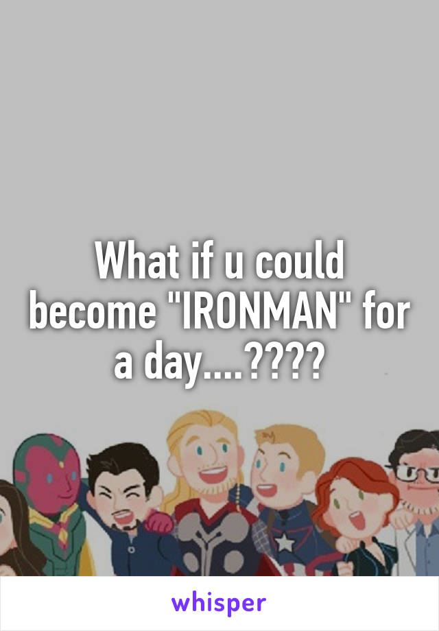 "What if u could become ""IRONMAN"" for a day....????"
