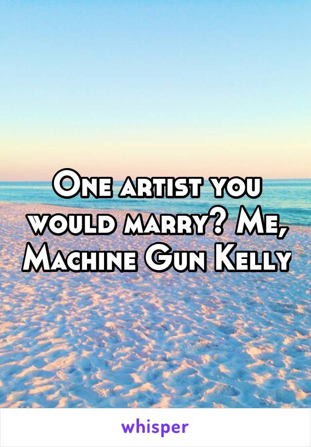 One artist you would marry? Me, Machine Gun Kelly