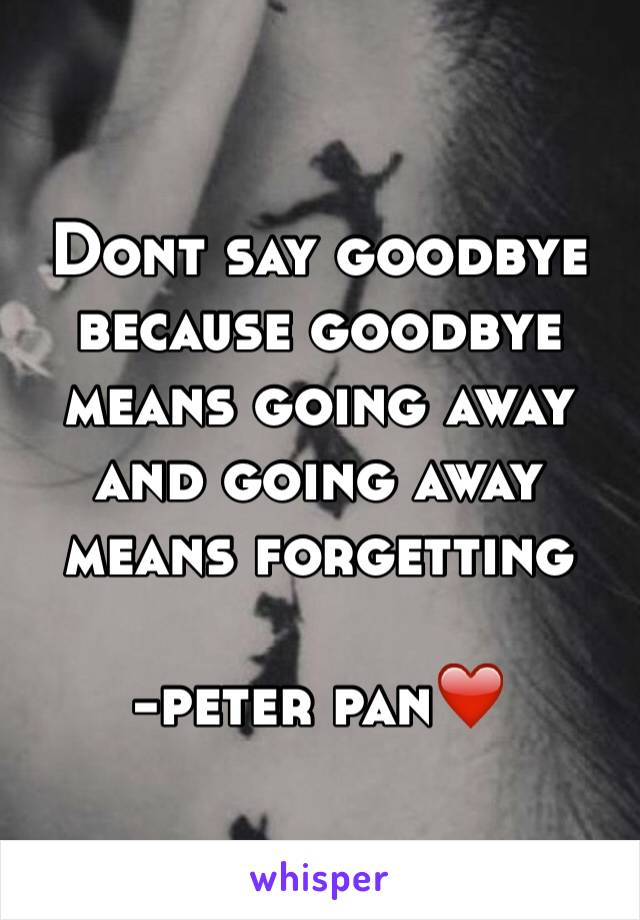 Dont say goodbye because goodbye means going away and going away means forgetting  -peter pan❤️