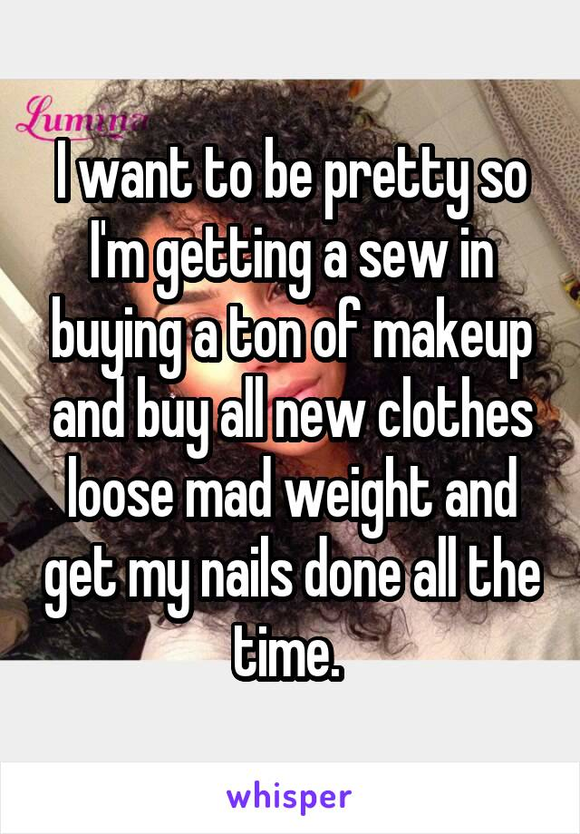 I want to be pretty so I'm getting a sew in buying a ton of makeup and buy all new clothes loose mad weight and get my nails done all the time.