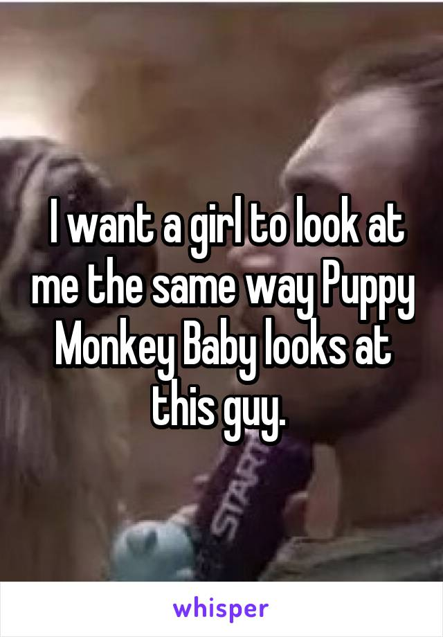 I want a girl to look at me the same way Puppy Monkey Baby looks at this guy.