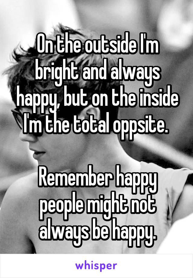 On the outside I'm bright and always happy, but on the inside I'm the total oppsite.   Remember happy people might not always be happy.