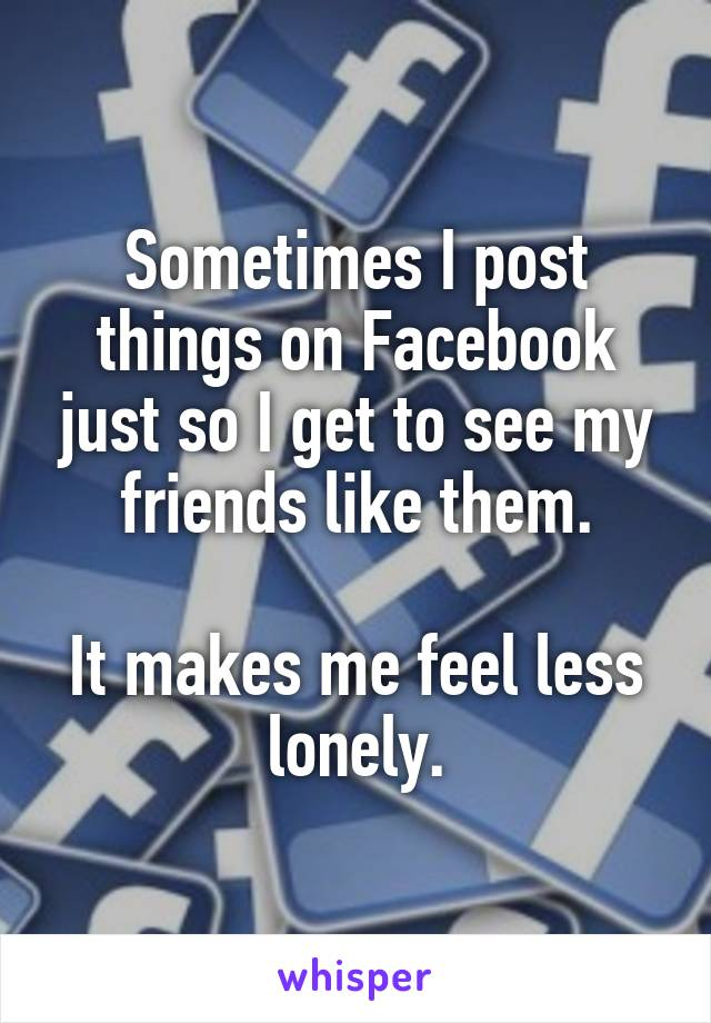 Sometimes I post things on Facebook just so I get to see my friends like them.  It makes me feel less lonely.