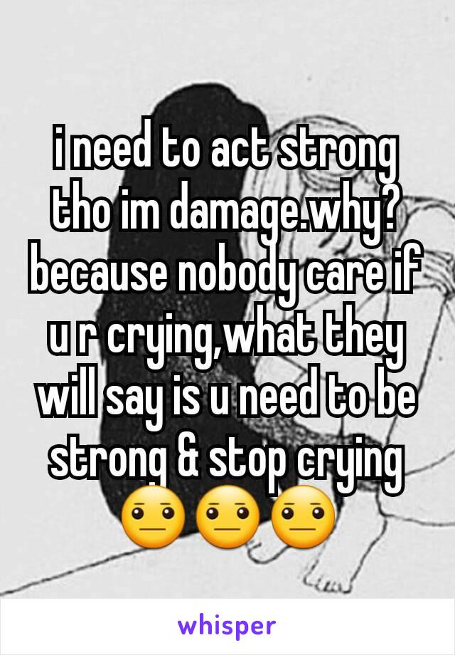 i need to act strong tho im damage.why? because nobody care if u r crying,what they will say is u need to be strong & stop crying 😐😐😐