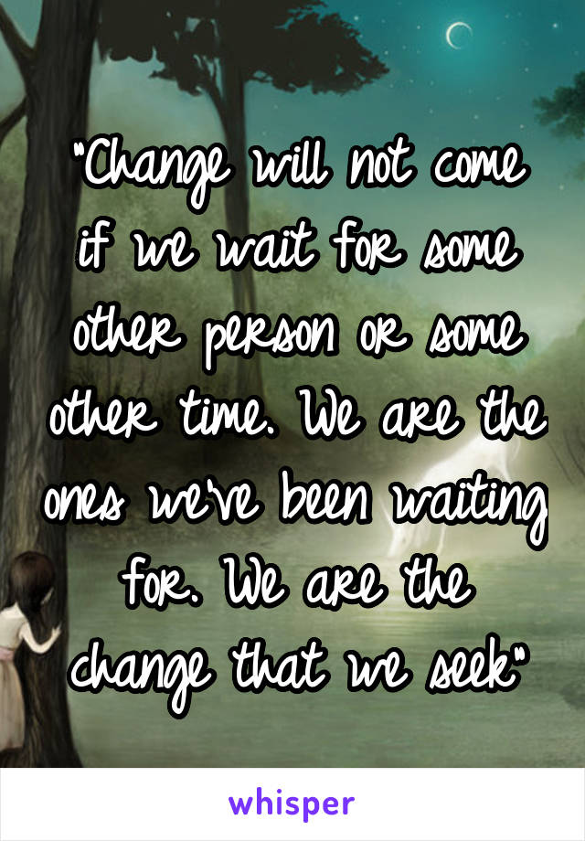 """Change will not come if we wait for some other person or some other time. We are the ones we've been waiting for. We are the change that we seek"""