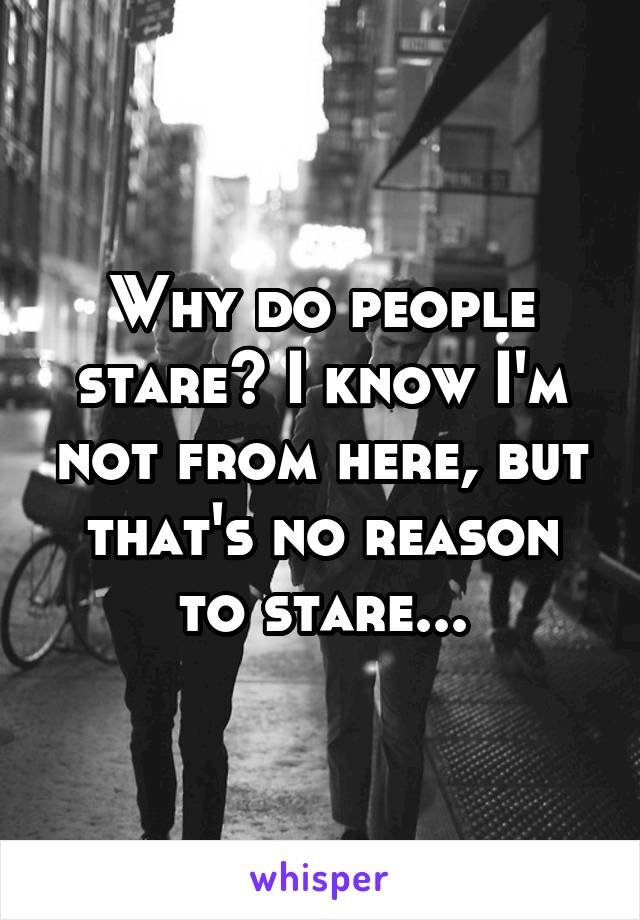Why do people stare? I know I'm not from here, but that's no reason to stare...
