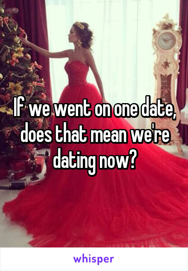 If we went on one date, does that mean we're dating now?