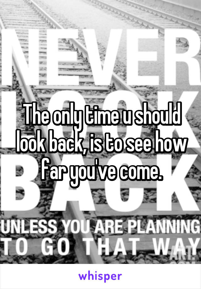 The only time u should look back, is to see how far you've come.