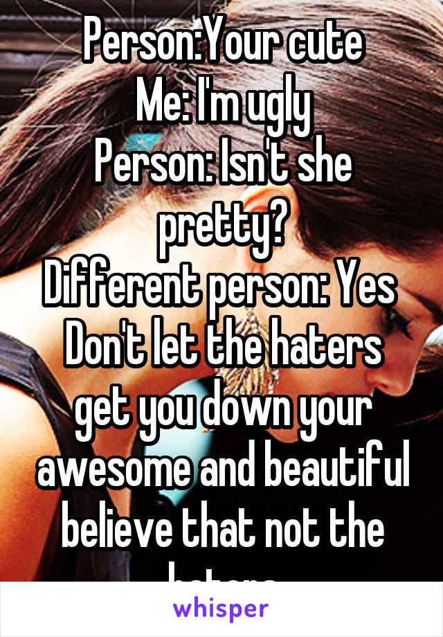 Person:Your cute Me: I'm ugly Person: Isn't she pretty? Different person: Yes  Don't let the haters get you down your awesome and beautiful believe that not the haters