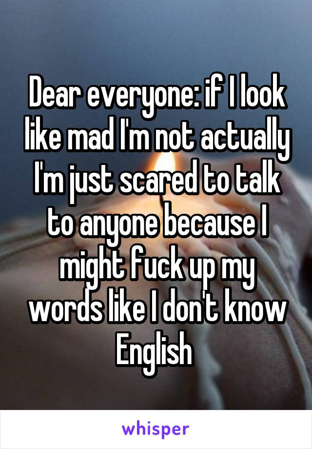 Dear everyone: if I look like mad I'm not actually I'm just scared to talk to anyone because I might fuck up my words like I don't know English