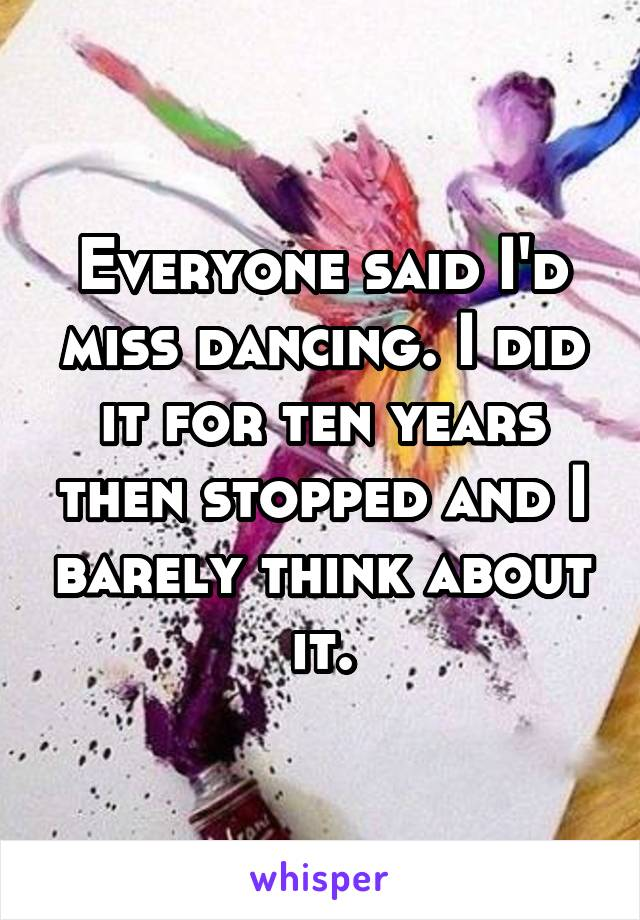 Everyone said I'd miss dancing. I did it for ten years then stopped and I barely think about it.