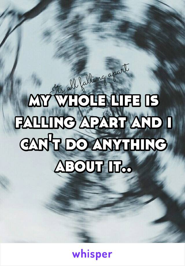 my whole life is falling apart and i can't do anything about it..