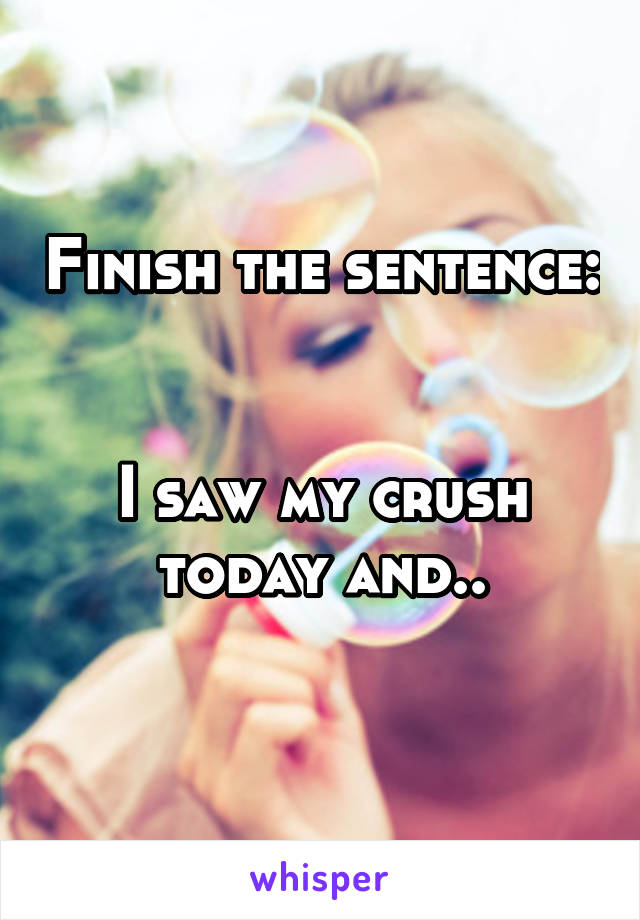Finish the sentence:   I saw my crush today and..