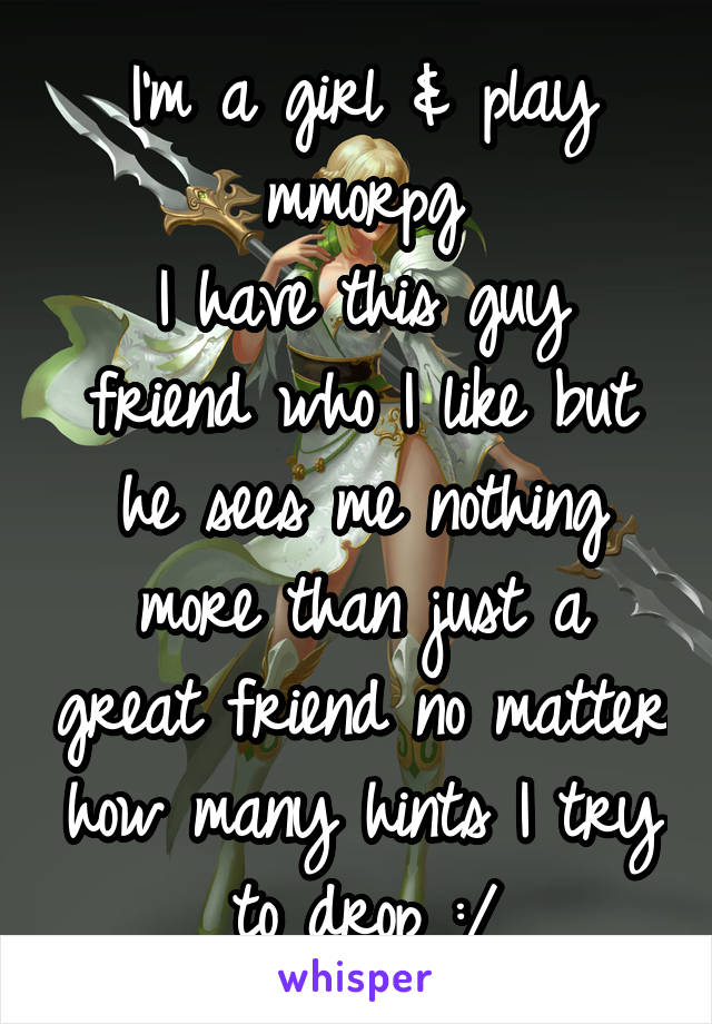 I'm a girl & play mmorpg I have this guy friend who I like but he sees me nothing more than just a great friend no matter how many hints I try to drop :/