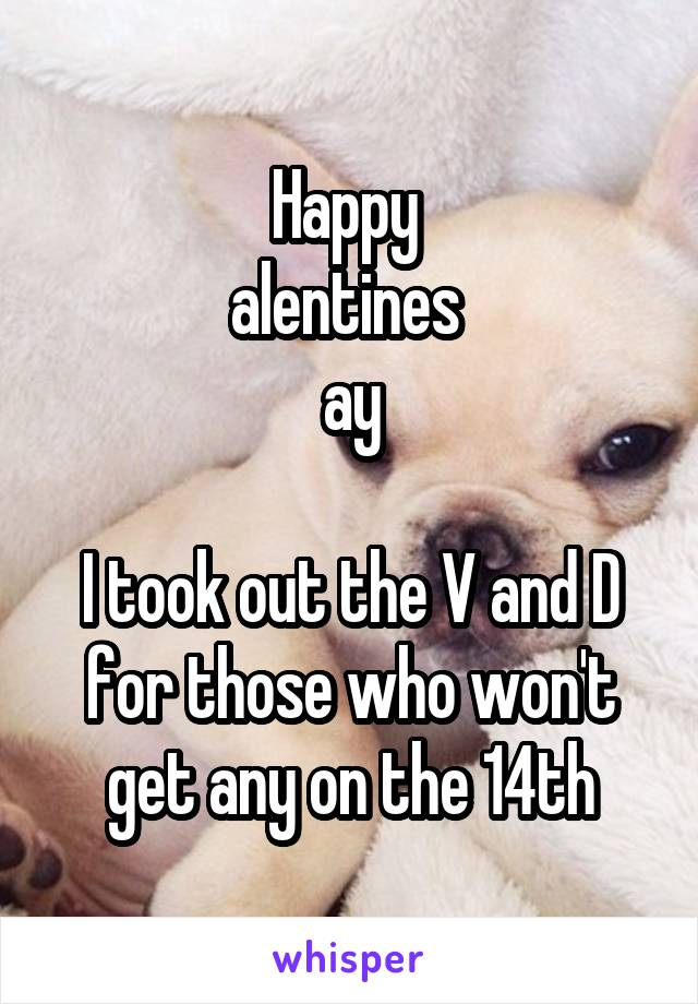Happy  alentines  ay  I took out the V and D for those who won't get any on the 14th
