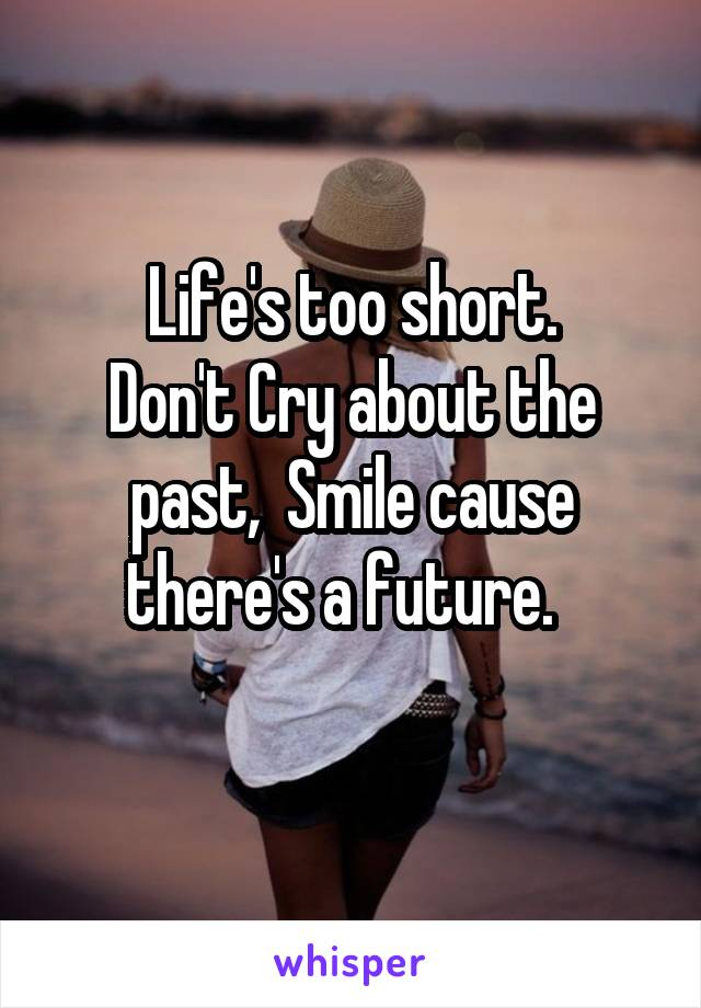 Life's too short. Don't Cry about the past,  Smile cause there's a future.