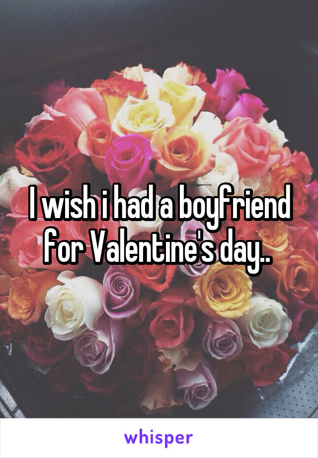 I wish i had a boyfriend for Valentine's day..