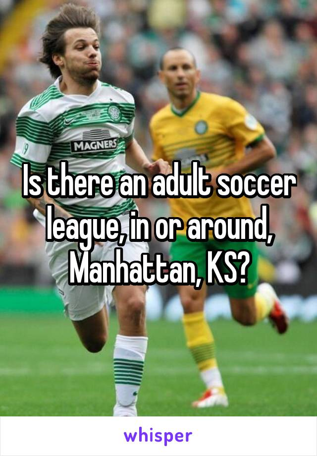 Is there an adult soccer league, in or around, Manhattan, KS?
