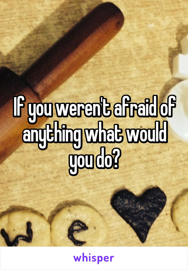 If you weren't afraid of anything what would you do?