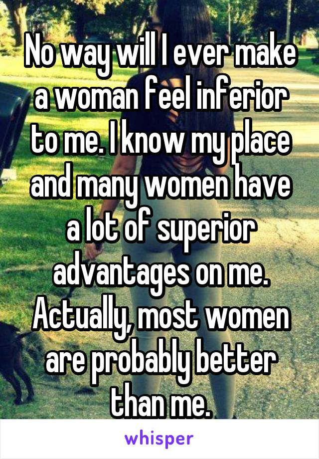 No way will I ever make a woman feel inferior to me. I know my place and many women have a lot of superior advantages on me. Actually, most women are probably better than me.