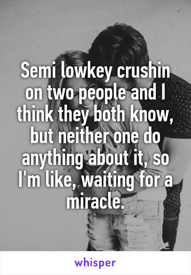 Semi lowkey crushin on two people and I think they both know, but neither one do anything about it, so I'm like, waiting for a miracle.