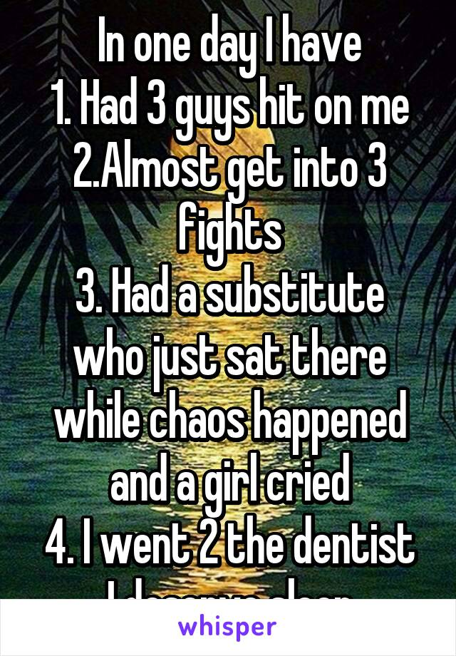 In one day I have 1. Had 3 guys hit on me 2.Almost get into 3 fights 3. Had a substitute who just sat there while chaos happened and a girl cried 4. I went 2 the dentist I deserve sleep