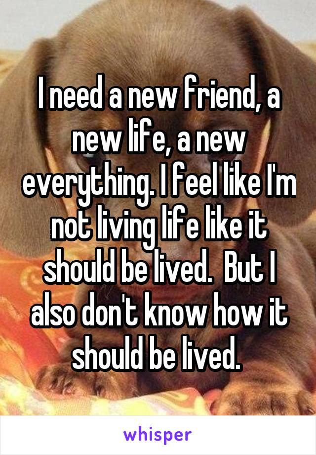 I need a new friend, a new life, a new everything. I feel like I'm not living life like it should be lived.  But I also don't know how it should be lived.