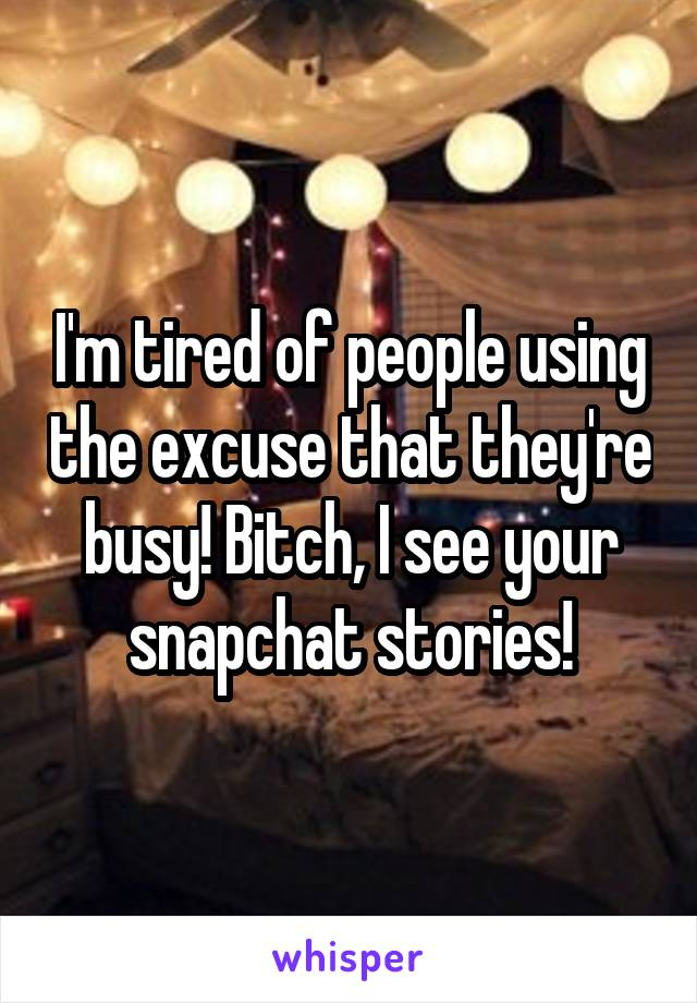 I'm tired of people using the excuse that they're busy! Bitch, I see your snapchat stories!