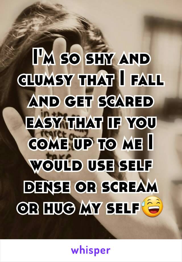 I'm so shy and clumsy that I fall and get scared easy that if you come up to me I would use self dense or scream or hug my self😅