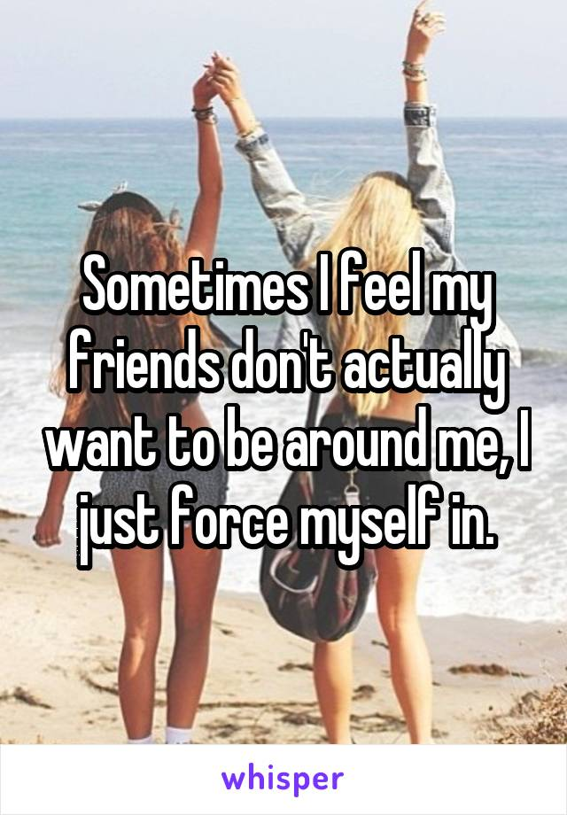 Sometimes I feel my friends don't actually want to be around me, I just force myself in.