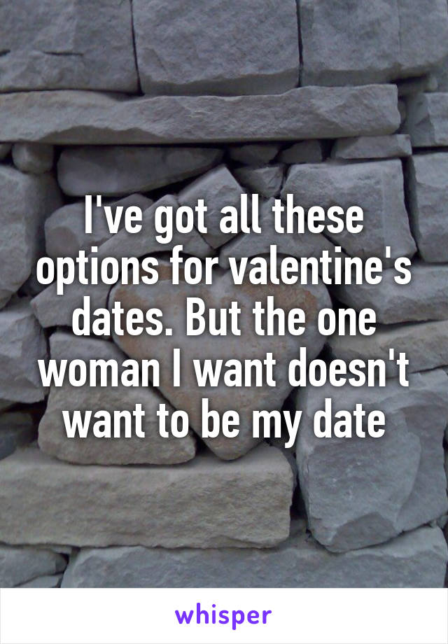 I've got all these options for valentine's dates. But the one woman I want doesn't want to be my date