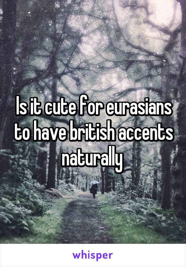 Is it cute for eurasians to have british accents naturally