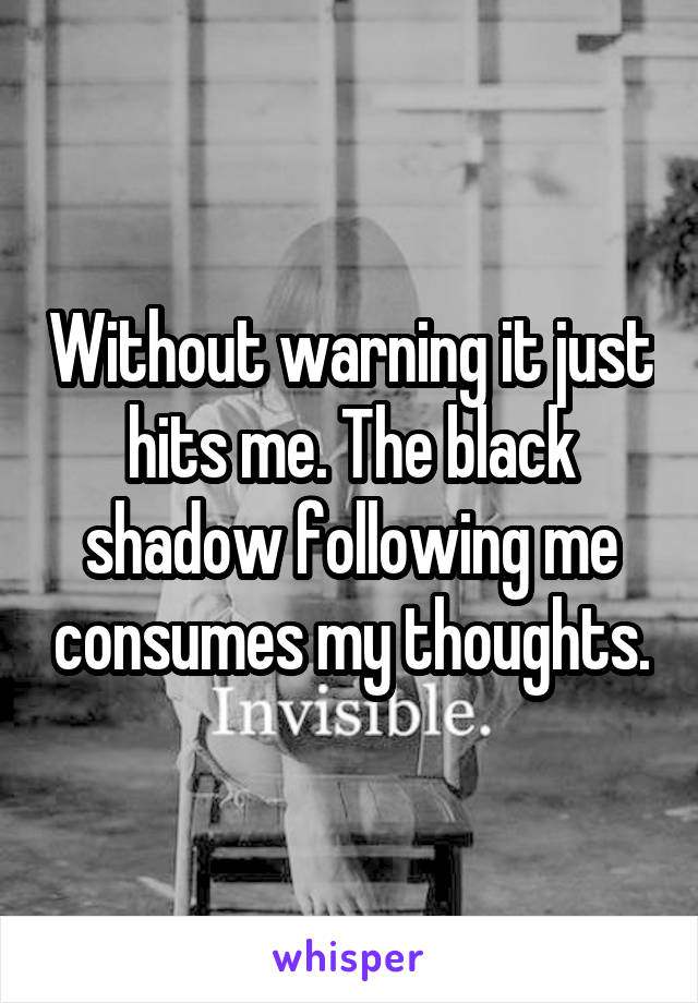 Without warning it just hits me. The black shadow following me consumes my thoughts.