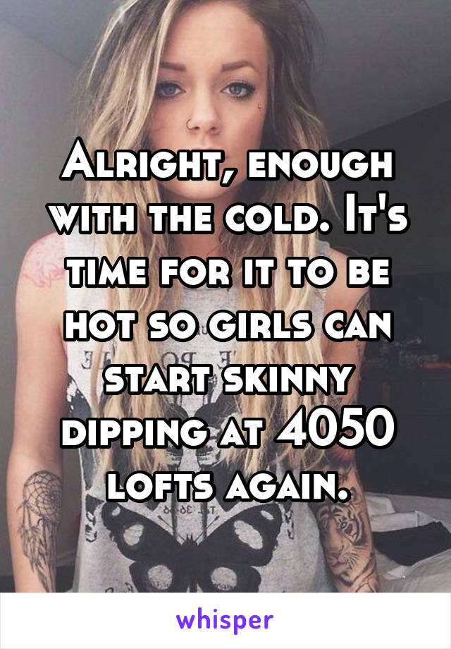 Alright, enough with the cold. It's time for it to be hot so girls can start skinny dipping at 4050 lofts again.