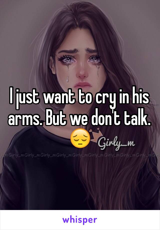 I just want to cry in his arms. But we don't talk. 😔