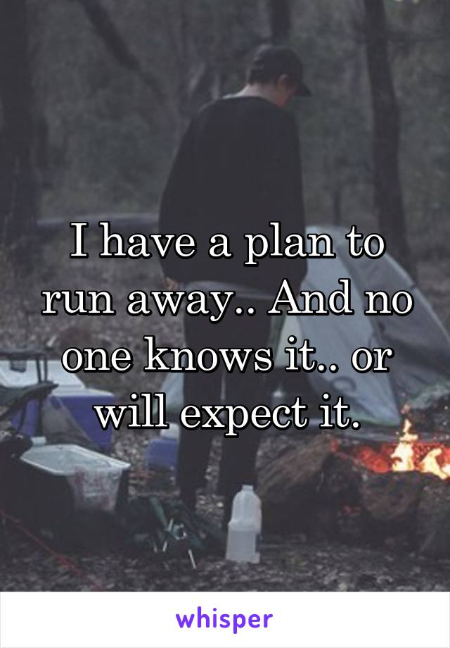 I have a plan to run away.. And no one knows it.. or will expect it.