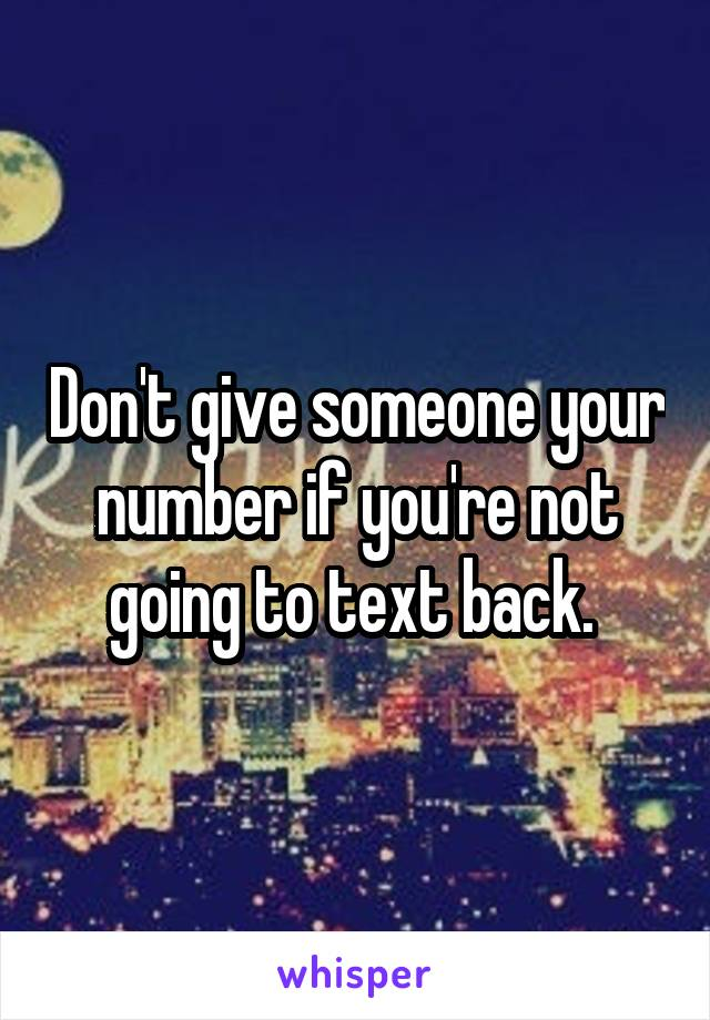 Don't give someone your number if you're not going to text back.