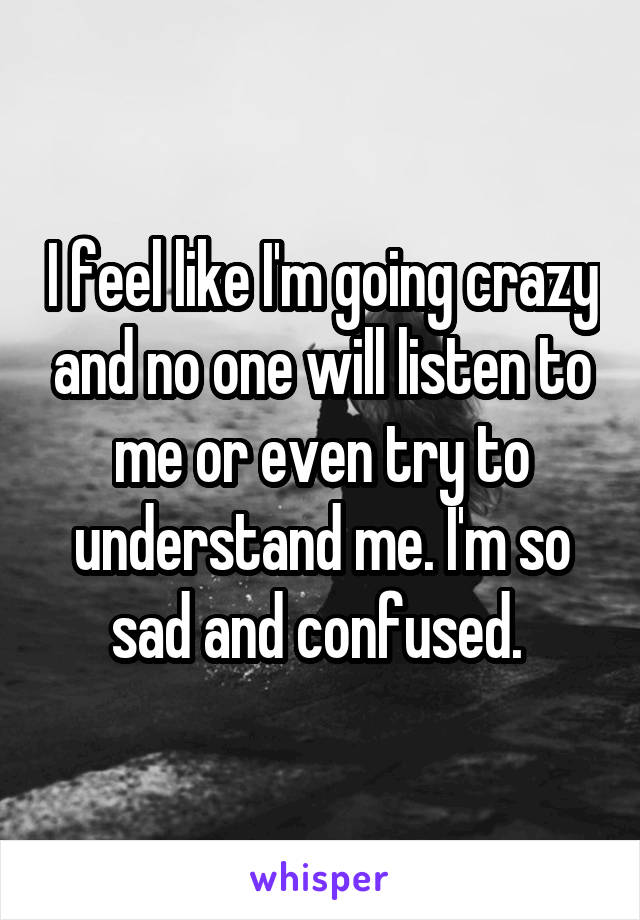I feel like I'm going crazy and no one will listen to me or even try to understand me. I'm so sad and confused.