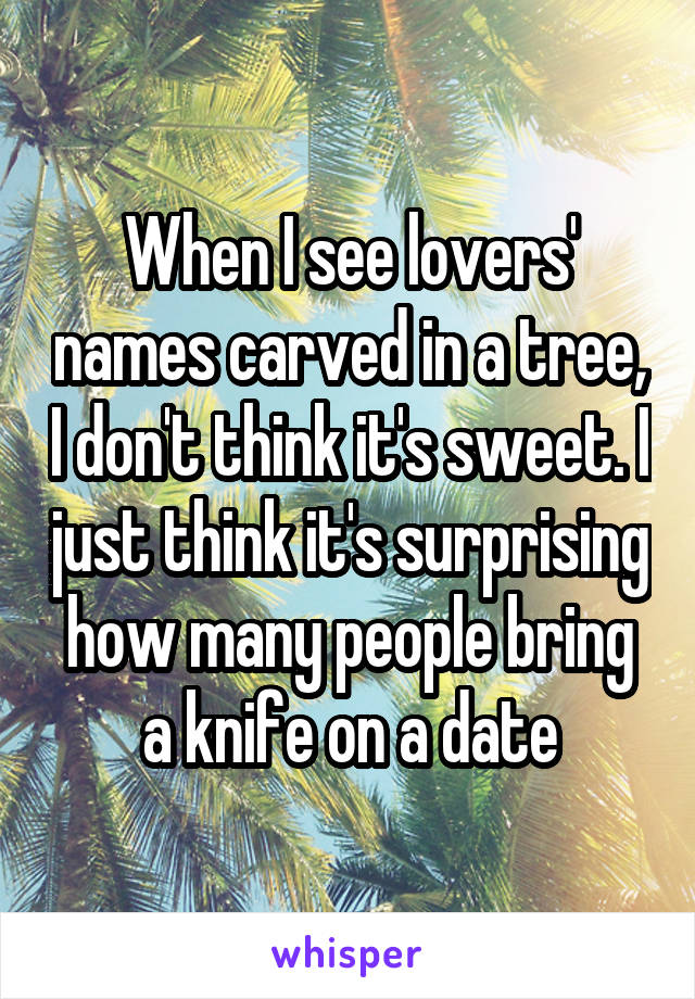 When I see lovers' names carved in a tree, I don't think it's sweet. I just think it's surprising how many people bring a knife on a date