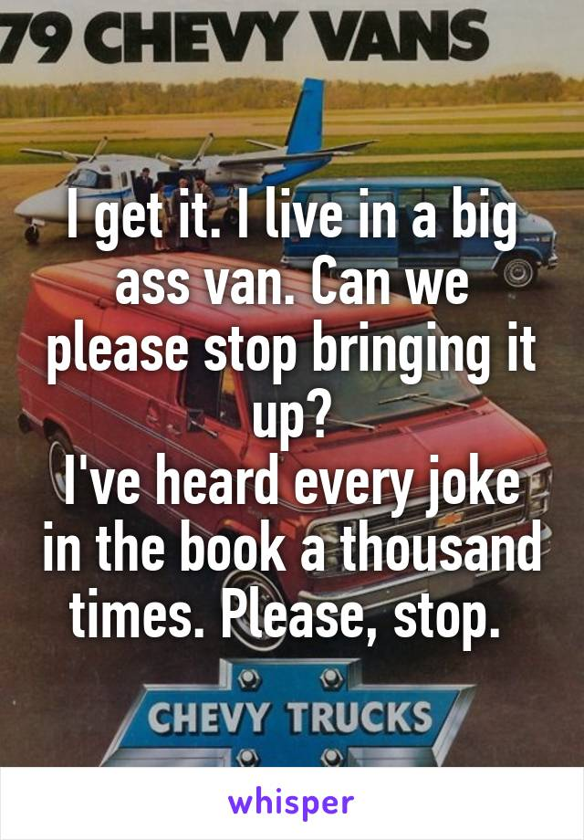 I get it. I live in a big ass van. Can we please stop bringing it up? I've heard every joke in the book a thousand times. Please, stop.