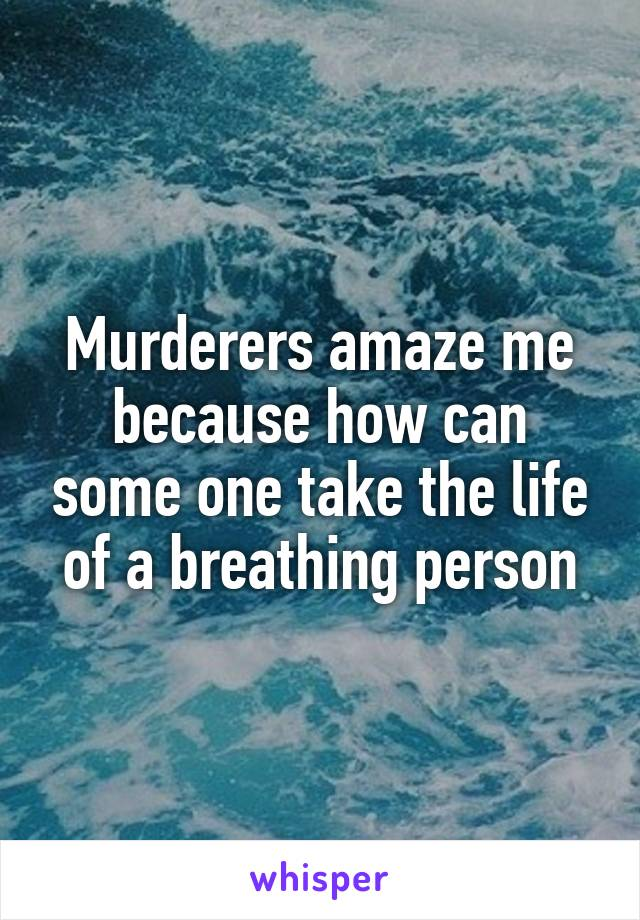Murderers amaze me because how can some one take the life of a breathing person