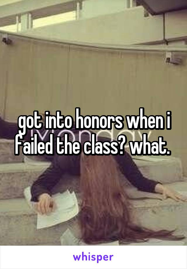 got into honors when i failed the class? what.